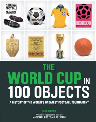 Cover image for The World Cup in 100 objects : a history of the world's greatest football tournament
