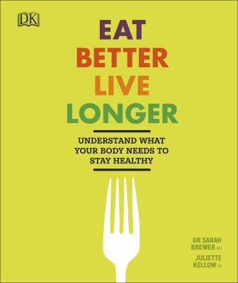 Cover image for Eat better, live longer : understand what your body needs to stay healthy