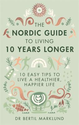 Cover image for The Nordic guide to living 10 years longer : 10 easy tips to live a healthier, happier life