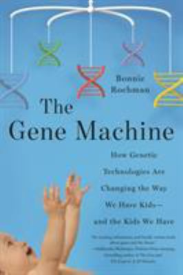 Cover image for The gene machine : how genetic technologies are changing the way we have kids - and the kids we have