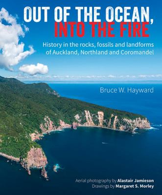 Cover image for Out of the ocean, into the fire : history in the rocks, fossils and landforms of Auckland, Northland and Coromandel