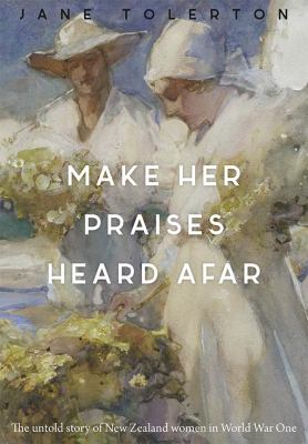 Cover image for Make her praises heard afar : New Zealand women overseas in World War One