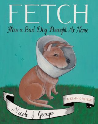 Cover image for Fetch [graphic novel] : how a bad dog brought me home : a graphic memoir