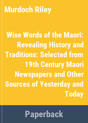 Cover image for Wise words of the Māori : revealing history and traditions : selected from 19th century Māori newspapers and other sources of yesterday and today
