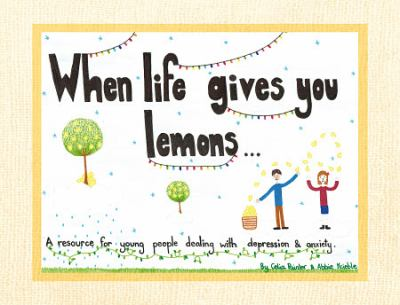 Cover image for When life gives you lemons : a resource for young people dealing with depression & anxiety