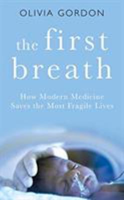 Cover image for The first breath : how modern medicine saves the most fragile lives
