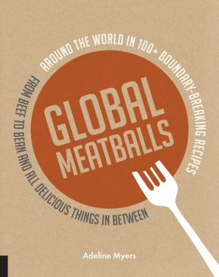 Cover image for Global meatballs : around the world in over 100+ boundary breaking recipes, from beef to bean and all delicious things in between