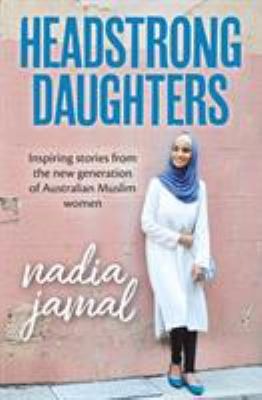 Cover image for Headstrong daughters : inspiring stories from the new generation of Australian Muslim women