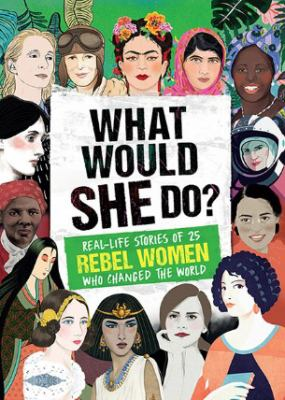 Cover image for What would she do? : real-life stories of 25 rebel women who changed the world