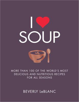 Cover image for I [love] soup ; more than 100 of the world's most delicious and nutritious recipes for all seasons
