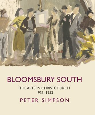 Cover image for Bloomsbury South : the arts in Christchurch, 1933-1953