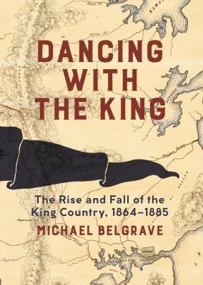 Cover image for Dancing with the King : the rise and fall of the King Country, 1864-1885