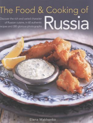 Cover image for The food & cooking of Russia : discover the rich and varied character of Russian cuisine, in 60 authentic recipes and 300 glorious photographs