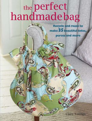 Cover image for The perfect handmade bag : recycle and reuse to make 35 beautiful totes, purses and more