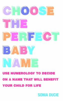 Cover image for Choose the perfect baby name : use numerology to decide on a name that will benefit your child for life