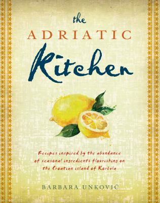 Cover image for The Adriatic kitchen : recipes inspired by the abundance of seasonal ingredients flourishing on the Croation island of Korcula