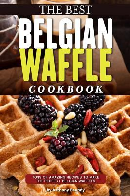 Cover image for The best Belgian waffle cookbook : tons of amazing recipes to make the perfect Belgian waffles