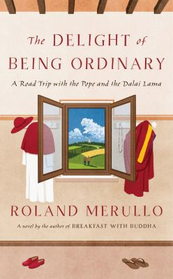Cover image for The delight of being ordinary : a road trip with the Pope and the Dalai Lama / Roland Merullo.