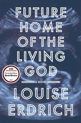 Cover image for Future home of the living god : a novel / Louise Erdrich.