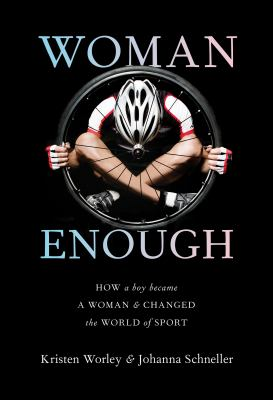 Cover image for Woman enough : how a boy became a woman & changed the world of sport / Kristen Worley & Johanna Schneller.