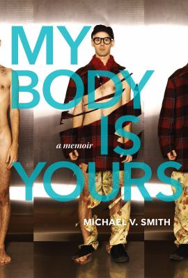 Cover image for My body is yours : a memoir / Michael V. Smith.
