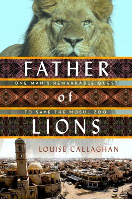 Cover image for Father of lions : one man's remarkable quest to save the Mosul Zoo