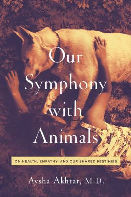 Cover image for Our symphony with animals : on health, empathy, and our shared destinies