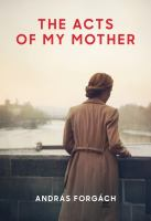 The Acts of My Mother by Andras Forgach