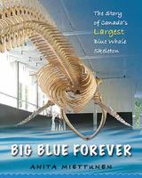 Big Blue Forever: The Story of Canada's Largest Blue Whale Skeleton by Anita Miettunen