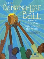 The Banana-Leaf Ball: How Play Can Change the World by Katie Smith Milway