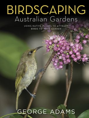 Cover image for Birdscaping Australian gardens : using native plants to attract birds to your garden / George Adams.