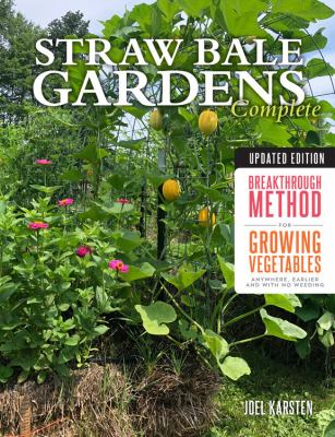Cover image for Straw bale gardens complete : breakthrough method for growing vegetables anywhere, earlier and with no weeding / Joel Karsten.