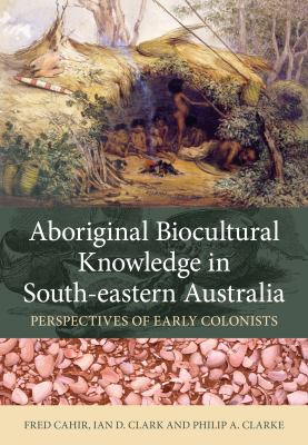 Cover image for Aboriginal biocultural knowledge in south-eastern Australia : perspectives of early colonists / Fred Cahir, Ian D. Clark and Philip A. Clarke ; [foreword by Barry Judd].