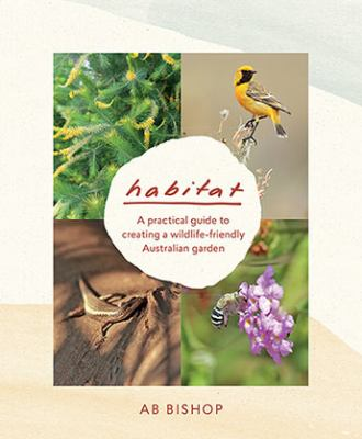 Cover image for Habitat : a practical guide to creating a wildlife-friendly Australian garden / AB Bishop.
