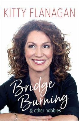 Cover image for Bridge burning : & other hobbies / Kitty Flanagan.