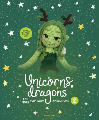 Cover image for Unicorns, dragons and more fantasy amigurumi 2 : bring 14 enchanting characters to life! / pictures by Sophie Peirsman.