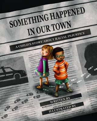 Cover image for Something happened in our town : a child's story about racial injustice / by Marianne Celano, PhD, ABPP, Marietta Collins, PhD, and Ann Hazzard, PhD, ABPP ; illustrated by Jennifer Zivoin.
