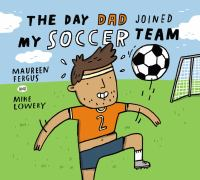 Cover illustration for The Day Dad Joined My Soccer Team