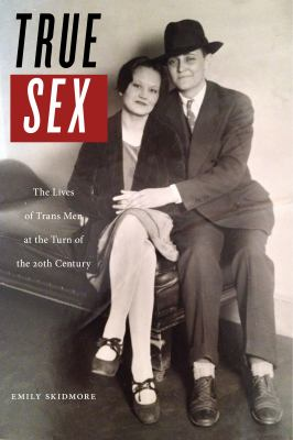 Cover: True sex: the lives of trans men at the turn of the twentieth century