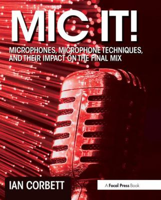 Mic it! : microphones, microphone techniques, and their impact on the final mix