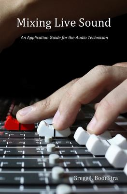 Mixing live sound : an application guide for the audio technician