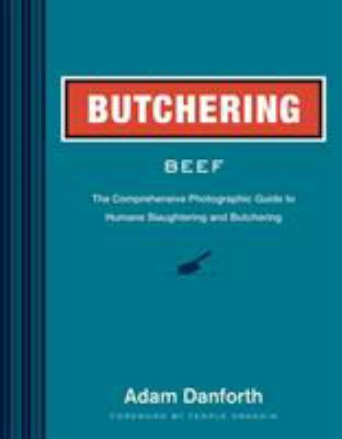 Butchering beef : the comprehensive photographic guide to humane slaughtering and butchering