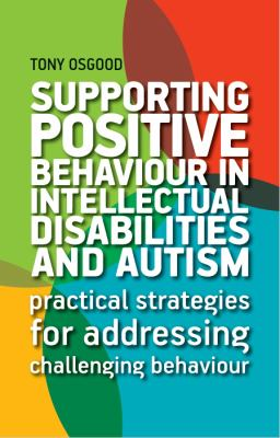 Supporting positive behaviour in intellectual disabilities and autism : practical strategies for addressing challenging behaviour