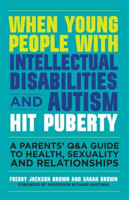 When young people with intellectual disabilities and autism hit puberty : a parents' Q&A guide to health, sexuality and relationships