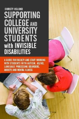 Supporting college and university students with invisible disabilities : a guide for faculty and staff working with students with autism, AD/HD, language processing disorders, anxiety, and mental illness