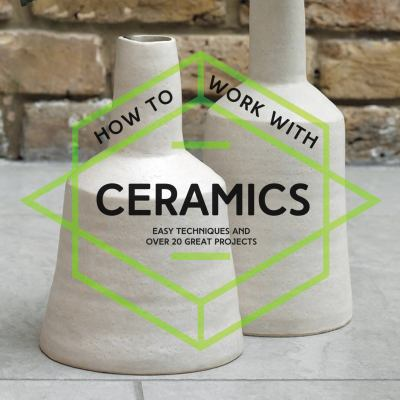 How to work with ceramics : easy techniques and over 20 great projects