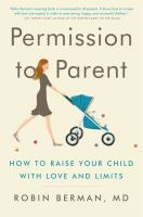 Cover image for Permission to parent : how to raise your child with love and limits