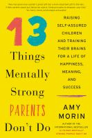 Cover image for 13 Things Mentally Strong Parents Don't Do : RAISING SELF-ASSURED CHILDREN AND TRAINING THEIR BRAINS FOR A LIFE OF HAPPINESS, MEANING, AND SUCCESS