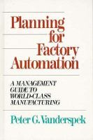 Cover image for Planning for factory automation : a management guide to world-class manufacturing