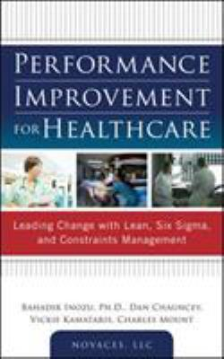 Cover image for Performance improvement for healthcare : leading change with lean, Six sigma, and constraints management